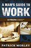 Morley, Patrick: A Man's Guide to Work: 12 Ways to Honor God on the Job