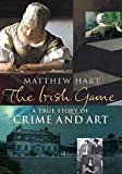 Matthew Hart: The Irish Game: A True Story of Crime and Art
