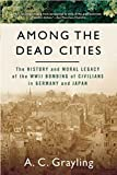 Grayling, A. C.: Among the Dead Cities: The History And Moral Legacy of the WWII Bombing of Civilians in Germany And Japan