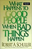 Schuller, Robert A: What Happens to Good People When Bad Things Happen