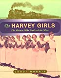 Morris, Juddi: The Harvey Girls : The Women Who Civilized the West