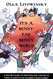 Litowinsky, Olga: It's a Bunny-Eat-Bunny World: A Writer's Guide to Surviving and Thriving in Today's Competitive Children's Book Market