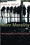 Smedes, Lewis B.: Mere Morality: What God Expects from Ordinary People