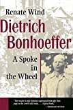 Wind, Renate: Dietrich Bonhoeffer: A Spoke in the Wheel