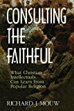 Mouw, Richard J.: Consulting the Faithful: What Christian Intellectuals Can Learn from Popular Religion