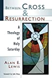 Lewis, Alan E.: Between Cross and Resurrection: A Theology of Holy Saturday