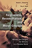 Browning, Robert L.: Forgiveness, Reconciliation, and Moral Courage: Motives and Designs for Ministry in a Troubled World