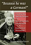 Vereb, Jerome-michael: Because He Was a German: Cardinal Bea And the Origins of Roman Catholic Engagement in the Ecumenical Movement