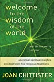 Chittister, Joan: Welcome to the Wisdom of the World And Its Meaning for You:  Universal Spiritual Insights Distilled from Five Religious Traditions
