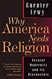 Lewy, Guenter: Why America Needs Religion: Secular Modernity and Its Discontents
