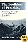 The Foolishness of Preaching : Proclaiming the Gospel Against the Wisdom of the World