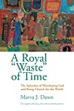 "Dawn, Marva J.: A Royal ""Waste"" of Time: The Splendor of Worshiping God and Being Church for the World"