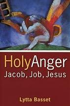 Holy Anger: Jacob, Job, Jesus by Lytta…