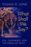 Long, Thomas G.: What Shall We Say?: Evil, Suffering, and the Crisis of Faith