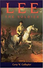 Lee the Soldier by Gary W. Gallagher