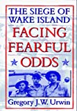 Urwin, Gregory J.: Facing Fearful Odds : The Siege of Wake Island