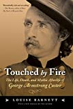 Barnett, Louise: Touched by Fire: The Life, Death, And Mythic Afterlife of George Armstrong Custer