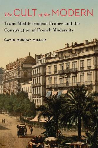the-cult-of-the-modern-trans-mediterranean-france-and-the-construction-of-french-modernity-france-overseas-studies-in-empire-and-decolonization