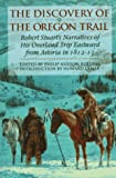 Stuart, Robert: The Discovery of the Oregon Trail : Robert Stuart&#39;s Narratives of His Overland Trip Eastward from Astoria in 1812-13
