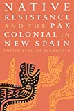 Schroeder, Susan: Native Resistance and the Pax Colonial in New Spain