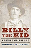 Utley, Robert M.: Billy the Kid: A Short and Violent Life