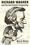 Weiner, Marc A.: Richard Wagner and the Anti-Semitic Imagination