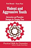 Fred Bemak: Violent and Aggressive Youth: Intervention and Prevention Strategies for Changing Times (Professional Skills for Counsellors series)