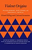 Hamerton-Kelly, Robert G.: Violent Origins: Walter Burkett, Rene Girard, and Jonathan Z. Smith on Ritual Killing and Cultural Formation