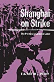 Perry, Elizabeth J.: Shanghai on Strike: The Politics of Chinese Labor