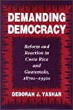 Yashar, Deborah J.: Demanding Democracy: Reform and Reaction in Costa Rica and Guatemala, 1870S-1950s
