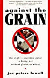 Lowell, Jax P.: Against the Grain : The Slightly Eccentric Guide to Living Well Without Gluten or Wheat