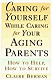 Berman, Claire: Caring for Yourself While Caring for Your Aging Parents: How to Help, How to Survive