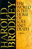 Brodkey, Harold: The World Is the Home of Love and Death : Stories
