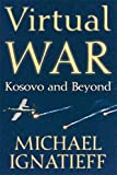 Ignatieff, Michael: Virtual War: Kosovo and Beyond