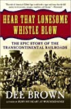 Brown, Dee Alexander: Hear That Lonesome Whistle Blow: The Epic Story of the Transcontinental Railroads