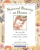 Cox, Janice: Natural Beauty at Home: More Than 250 Easy-To-Use Recipes for Body, Bath, and Hair