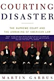 Garbus, Martin: Courting Disaster: The Supreme Court and the Unmaking of American Law