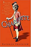 Shevelow, Kathryn: Charlotte : Being a True Account of an Actress&#39;s Flamboyant Adventures in Eighteenth-Century London&#39;s Wild and Wicked Theatrical World