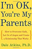 Atkins, Dale: I&#39;m Ok, You&#39;re My Parents: How to Overcome Guilt, Let Go of Anger, and Create a Relationship That Works