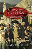 Richard M. Ketchum: Victory at Yorktown: The Campaign That Won the Revolution