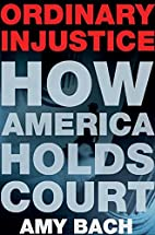 Ordinary Injustice: How America Holds Court…