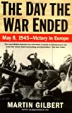 Gilbert, Martin: The Day the War Ended: May 8, 1945--Victory in Europe