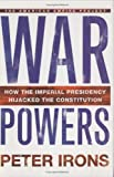 Irons, Peter: War Powers: How the Imperial Presidency Hijacked the Constitution