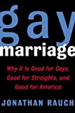 Rauch, Jonathan: Gay Marriage : Why It Is Good for Gays, Good for Straights, and Good for America