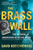 Kocieniewski, David: The Brass Wall No. 4126: The Betrayal of Undercover Detective