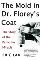 The Mold in Dr. Florey's Coat: The Story of…