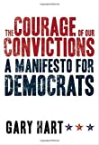 Gary Hart: The Courage of Our Convictions: A Manifesto for Democrats