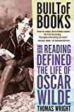 Wright, Thomas: Built of Books: How Reading Defined the Life of Oscar Wilde