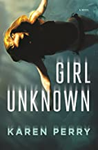 Girl Unknown: A Novel by Karen Perry