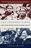 Antler, Joyce: The Journey Home : How Jewish Women Shaped Modern America